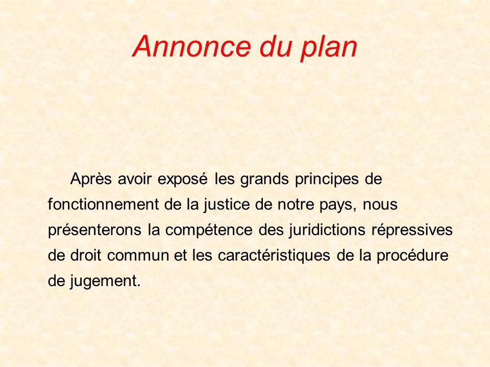 Annonce du plan Après avoir exposé les grands principes de fonctionnement de la justice de notre pays, nous présenterons la compétence des juridictions répressives de droit commun et les caractéristiques de la procédure de jugement.