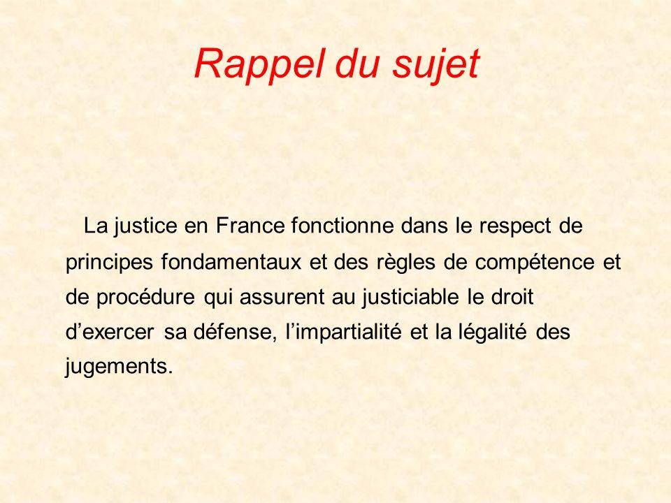 Rappel du sujet La justice en France fonctionne dans le respect de principes fondamentaux et des règles de compétence et de procédure qui assurent au justiciable le droit dexercer sa défense, limpartialité et la légalité des jugements.