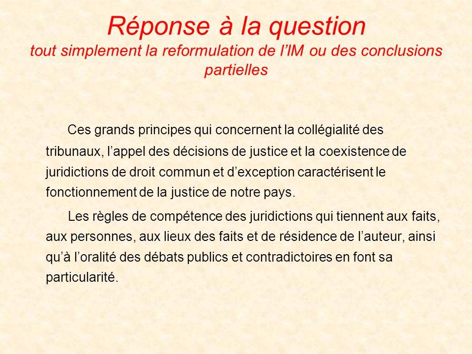 Réponse à la question tout simplement la reformulation de lIM ou des conclusions partielles Ces grands principes qui concernent la collégialité des tribunaux, lappel des décisions de justice et la coexistence de juridictions de droit commun et dexception caractérisent le fonctionnement de la justice de notre pays.