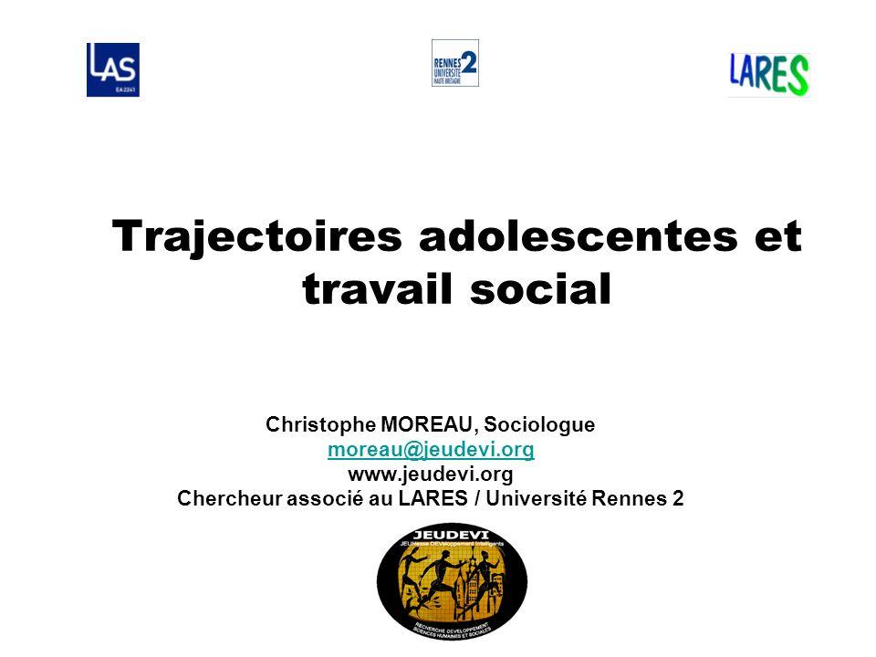 Trajectoires adolescentes et travail social Christophe MOREAU, Sociologue moreau@jeudevi.org www.jeudevi.org Chercheur associé au LARES / Université R