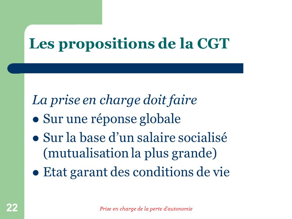 22 Les propositions de la CGT La prise en charge doit faire Sur une réponse globale Sur la base dun salaire socialisé (mutualisation la plus grande) Etat garant des conditions de vie Prise en charge de la perte dautonomie