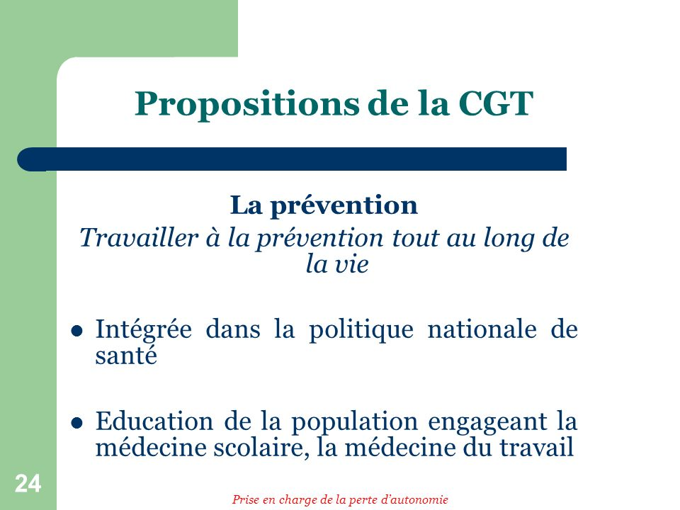 24 Propositions de la CGT La prévention Travailler à la prévention tout au long de la vie Intégrée dans la politique nationale de santé Education de la population engageant la médecine scolaire, la médecine du travail Prise en charge de la perte dautonomie