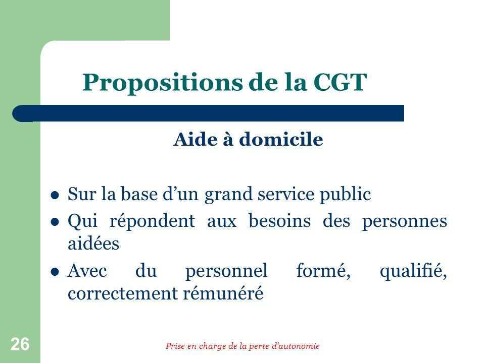26 Propositions de la CGT Aide à domicile Sur la base dun grand service public Qui répondent aux besoins des personnes aidées Avec du personnel formé,