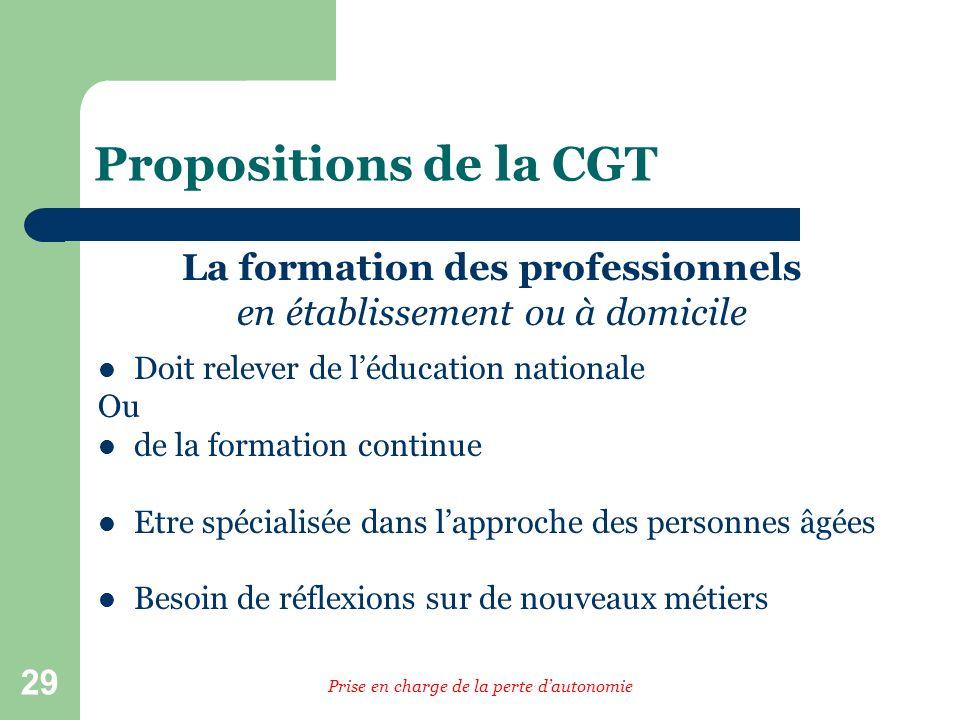 29 Propositions de la CGT La formation des professionnels en établissement ou à domicile Doit relever de léducation nationale Ou de la formation conti