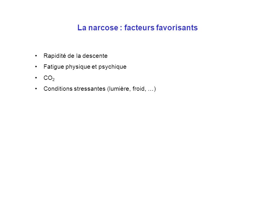 La narcose : facteurs favorisants Rapidité de la descente Fatigue physique et psychique CO 2 Conditions stressantes (lumière, froid, …)