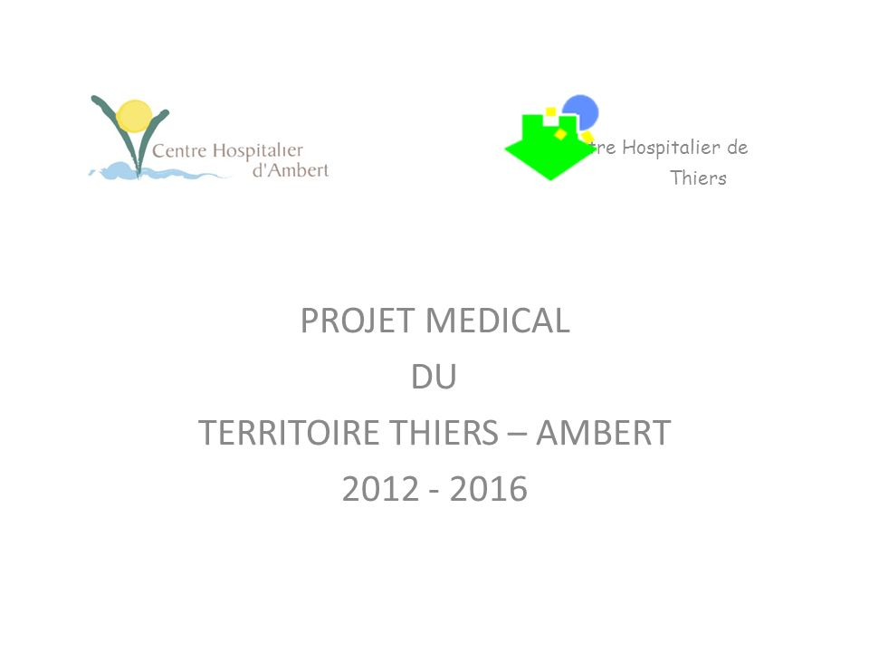 Centre Hospitalier de Thiers PROJET MEDICAL DU TERRITOIRE THIERS – AMBERT 2012 - 2016