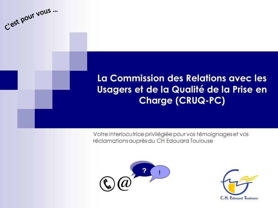 La Commission des Relations avec les Usagers et de la Qualité de la Prise en Charge (CRUQ-PC) Votre interlocutrice privilégiée pour vos témoignages et