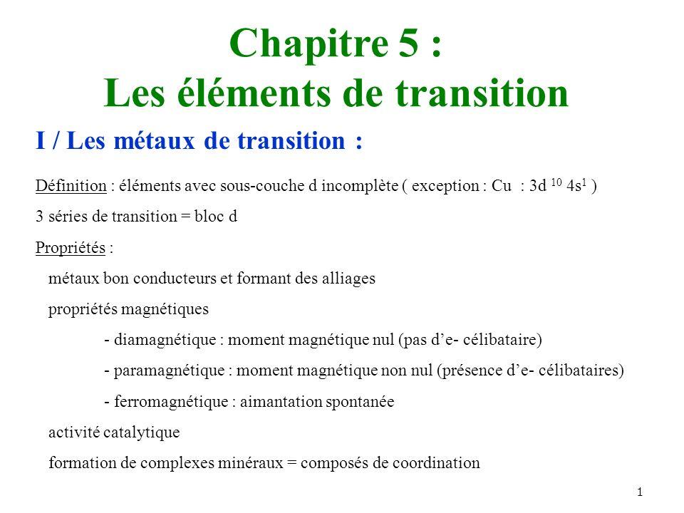 1 Chapitre 5 : Les éléments de transition I / Les métaux de transition : Définition : éléments avec sous-couche d incomplète ( exception : Cu : 3d 10 4s 1 ) 3 séries de transition = bloc d Propriétés : métaux bon conducteurs et formant des alliages propriétés magnétiques - diamagnétique : moment magnétique nul (pas de- célibataire) - paramagnétique : moment magnétique non nul (présence de- célibataires) - ferromagnétique : aimantation spontanée activité catalytique formation de complexes minéraux = composés de coordination