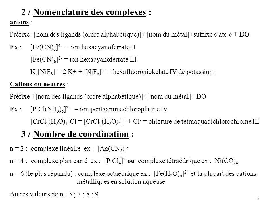 3 2 / Nomenclature des complexes : anions : Préfixe+[nom des ligands (ordre alphabétique)]+ [nom du métal]+suffixe « ate » + DO Ex : [Fe(CN) 6 ] 4- = ion hexacyanoferrate II [Fe(CN) 6 ] 3- = ion hexacyanoferrate III K 2 [NiF 6 ] = 2 K+ + [NiF 6 ] 2- = hexafluoronickelate IV de potassium Cations ou neutres : Préfixe +[nom des ligands (ordre alphabétique)]+ [nom du métal]+ DO Ex : [PtCl(NH 3 ) 5 ] 3+ = ion pentaaminechloroplatine IV [CrCl 2 (H 2 O) 4 ]Cl = [CrCl 2 (H 2 O) 4 ] + + Cl - = chlorure de tetraaquadichlorochrome III 3 / Nombre de coordination : n = 2 : complexe linéaire ex : [Ag(CN 2 )] - n = 4 : complexe plan carré ex : [PtCl 4 ] 2 ou complexe tétraédrique ex : Ni(CO) 4 n = 6 (le plus répandu) : complexe octaédrique ex : [Fe(H 2 O) 6 ] 2+ et la plupart des cations métalliques en solution aqueuse Autres valeurs de n : 5 ; 7 ; 8 ; 9