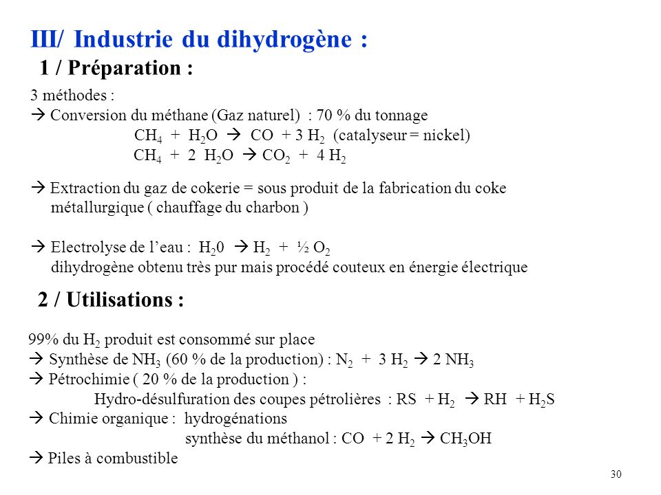 30 III/ Industrie du dihydrogène : 1 / Préparation : 3 méthodes : Conversion du méthane (Gaz naturel) : 70 % du tonnage CH 4 + H 2 O CO + 3 H 2 (catalyseur = nickel) CH 4 + 2 H 2 O CO 2 + 4 H 2 Extraction du gaz de cokerie = sous produit de la fabrication du coke métallurgique ( chauffage du charbon ) Electrolyse de leau : H 2 0 H 2 + ½ O 2 dihydrogène obtenu très pur mais procédé couteux en énergie électrique 2 / Utilisations : 99% du H 2 produit est consommé sur place Synthèse de NH 3 (60 % de la production) : N 2 + 3 H 2 2 NH 3 Pétrochimie ( 20 % de la production ) : Hydro-désulfuration des coupes pétrolières : RS + H 2 RH + H 2 S Chimie organique : hydrogénations synthèse du méthanol : CO + 2 H 2 CH 3 OH Piles à combustible