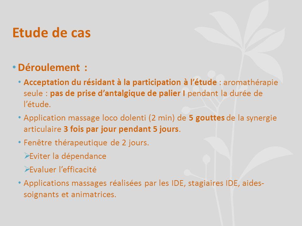 Etude de cas Déroulement : Acceptation du résidant à la participation à létude : aromathérapie seule : pas de prise dantalgique de palier I pendant la