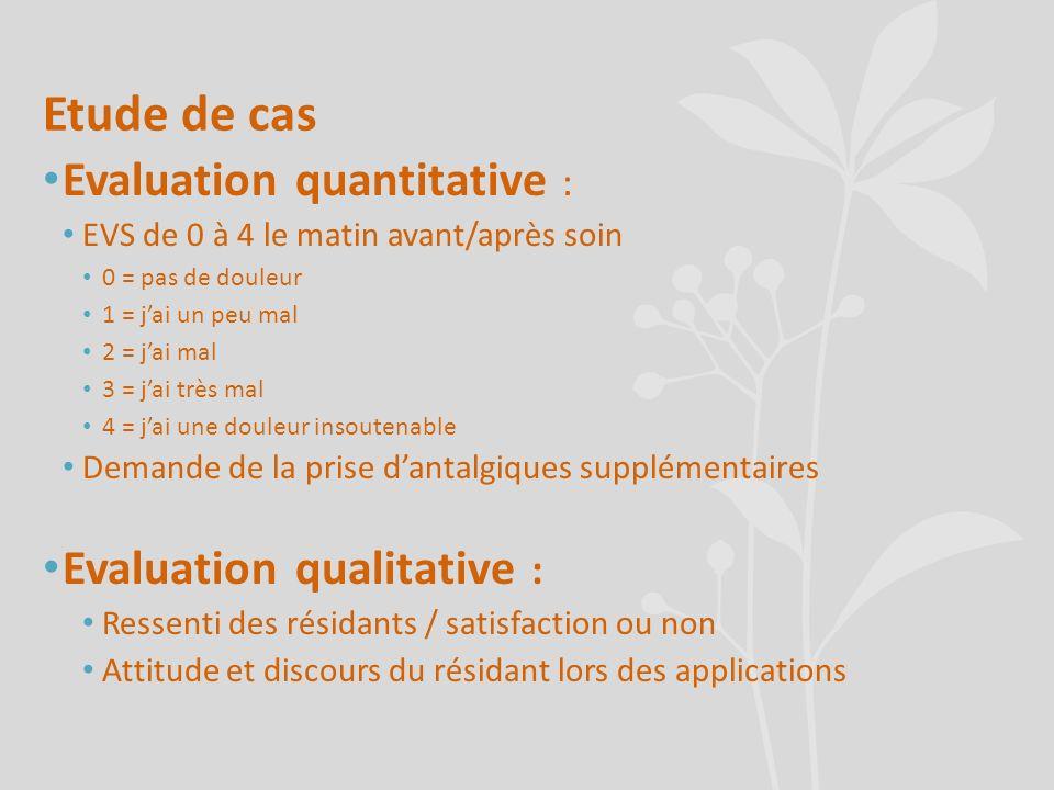 Etude de cas Evaluation quantitative : EVS de 0 à 4 le matin avant/après soin 0 = pas de douleur 1 = jai un peu mal 2 = jai mal 3 = jai très mal 4 = j