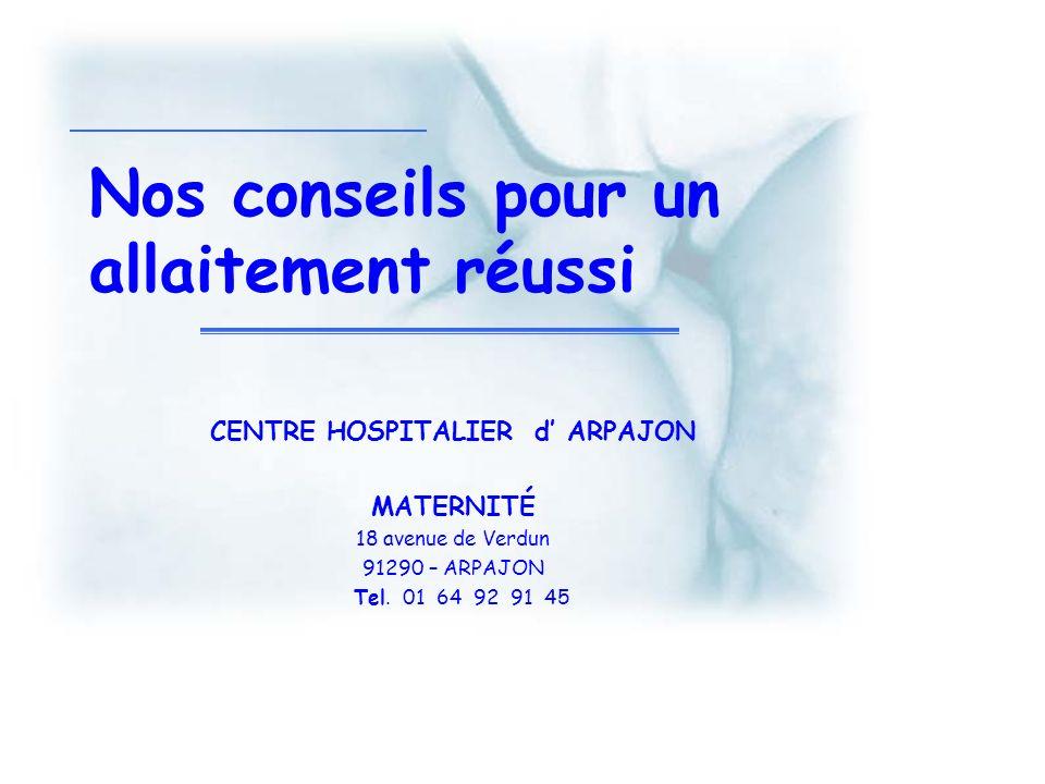 Nos conseils pour un allaitement réussi CENTRE HOSPITALIER d ARPAJON MATERNITÉ 18 avenue de Verdun 91290 – ARPAJON Tel. 01 64 92 91 45