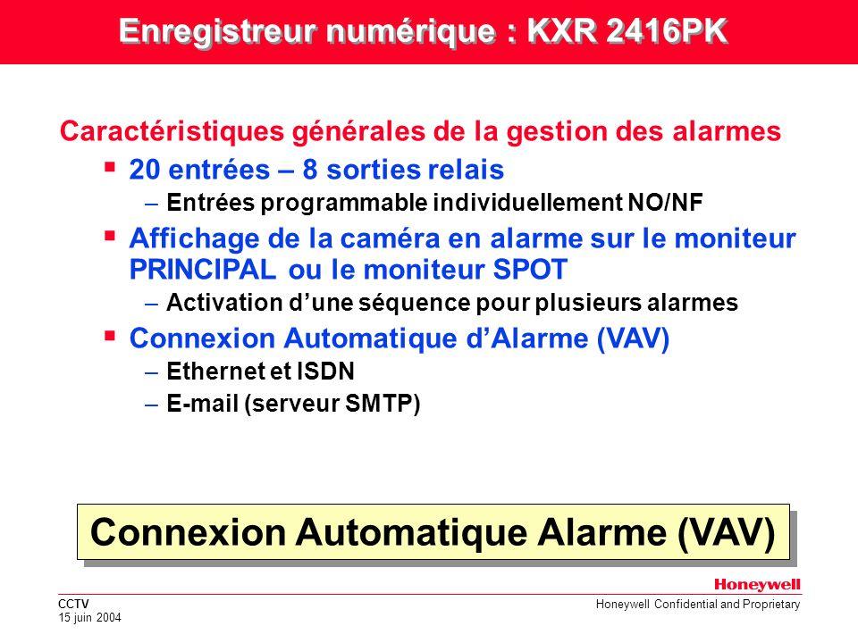 CCTV 15 juin 2004 Honeywell Confidential and Proprietary Connexion Automatique Alarme (VAV) Caractéristiques générales de la gestion des alarmes 20 entrées – 8 sorties relais –Entrées programmable individuellement NO/NF Affichage de la caméra en alarme sur le moniteur PRINCIPAL ou le moniteur SPOT –Activation dune séquence pour plusieurs alarmes Connexion Automatique dAlarme (VAV) –Ethernet et ISDN –E-mail (serveur SMTP) Enregistreur numérique : KXR 2416PK