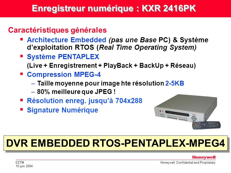 CCTV 15 juin 2004 Honeywell Confidential and Proprietary 250ips-ETHERNET- 16 entrées video - 4 audio Caractéristiques générales (suite) Enregistrement jusquà 250 ips Transmission dimage sur Réseau Ethernet 10/100 16 entrées Video –Entrées looping avec contrôle digital du gain / contraste / saturation 1 Sortie principale SVGA/PAL/YC (Live & Relecture) 1 Sortie Spot PAL (Seq & Alarms) 4 Entrées Audio Jusquà 4 disques dur internes (640GB) –Option Miroir entre 2 disques durs Enregistreur numérique : KXR 2416PK