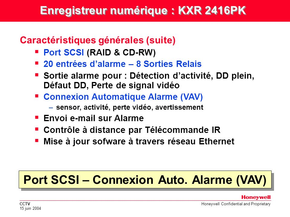 CCTV 15 juin 2004 Honeywell Confidential and Proprietary VGA Monitor TV Monitor SPOT Monitor Camera#1 Camera#16 Camera#2 Camera#3 Camera#4 Camera#1 Camera#16 Camera#2 Camera#3 Camera#4 Unit 1 Unit 2 Unit 3 Unit 32 REMOT KBD SCSI HDDCD- RomRAID SCSI Ethernet 4 audio in8 relay out 16 alarm in 4 aux in Bus RS-485 Configuration