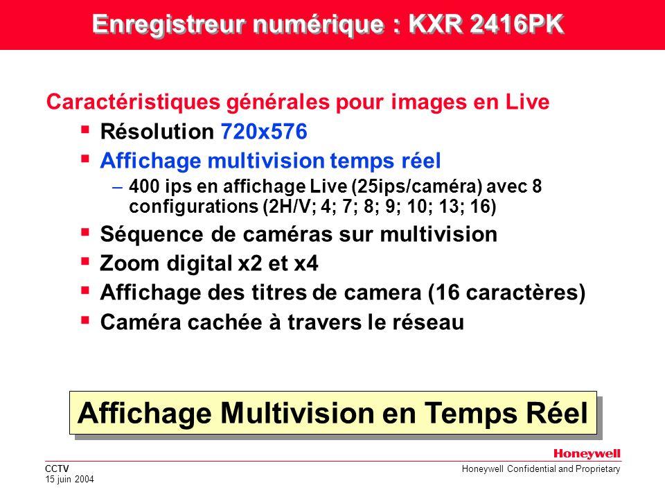 CCTV 15 juin 2004 Honeywell Confidential and Proprietary Affichage Multivision en Temps Réel Caractéristiques générales pour images en Live Résolution 720x576 Affichage multivision temps réel –400 ips en affichage Live (25ips/caméra) avec 8 configurations (2H/V; 4; 7; 8; 9; 10; 13; 16) Séquence de caméras sur multivision Zoom digital x2 et x4 Affichage des titres de camera (16 caractères) Caméra cachée à travers le réseau Enregistreur numérique : KXR 2416PK
