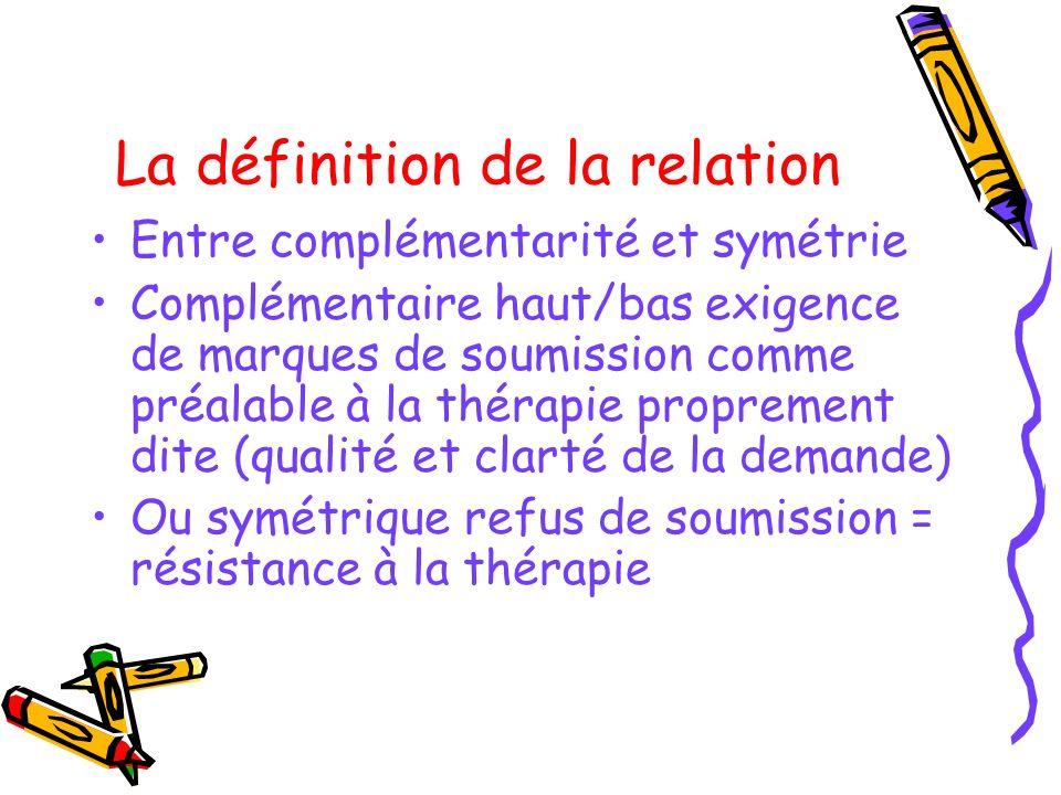 La définition de la relation Entre complémentarité et symétrie Complémentaire haut/bas exigence de marques de soumission comme préalable à la thérapie