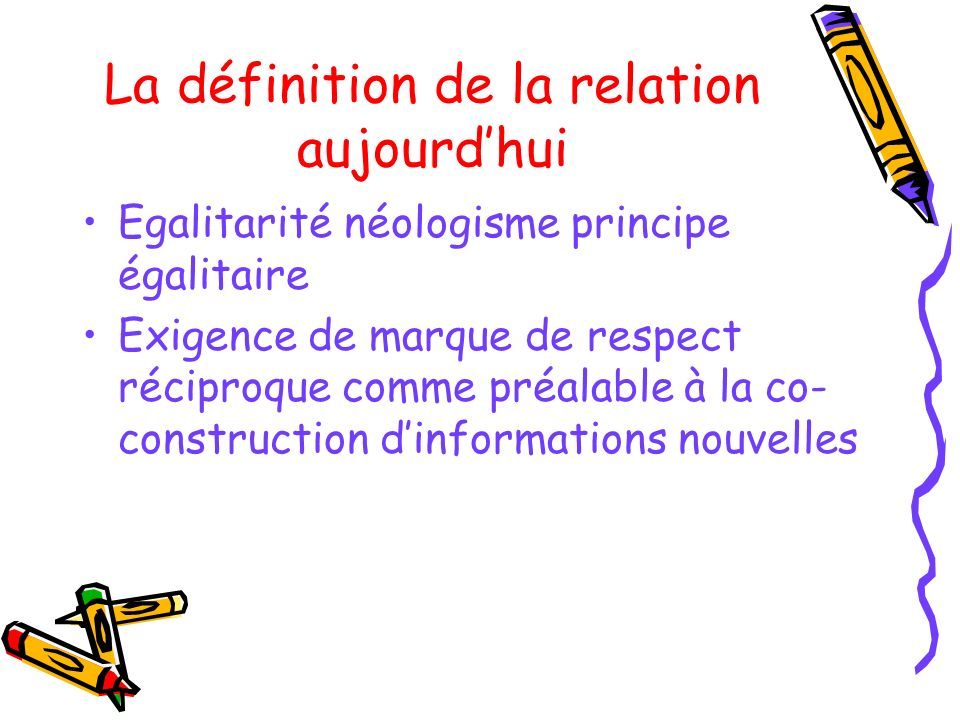 La définition de la relation aujourdhui Egalitarité néologisme principe égalitaire Exigence de marque de respect réciproque comme préalable à la co- c
