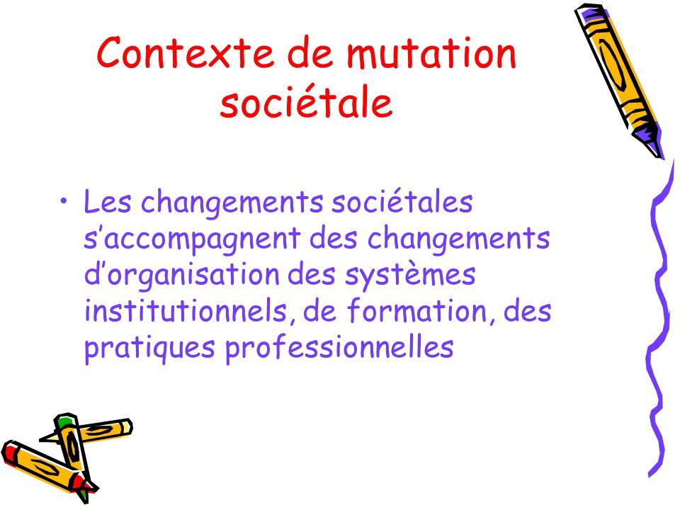 Contexte de mutation sociétale Les changements sociétales saccompagnent des changements dorganisation des systèmes institutionnels, de formation, des