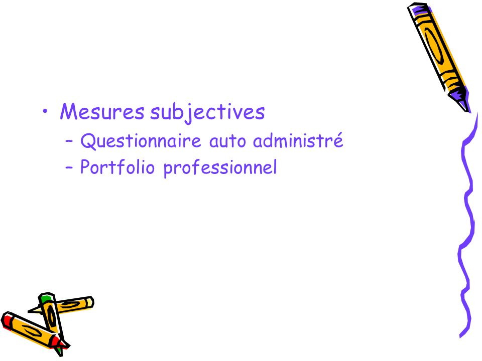 Mesures subjectives –Questionnaire auto administré –Portfolio professionnel