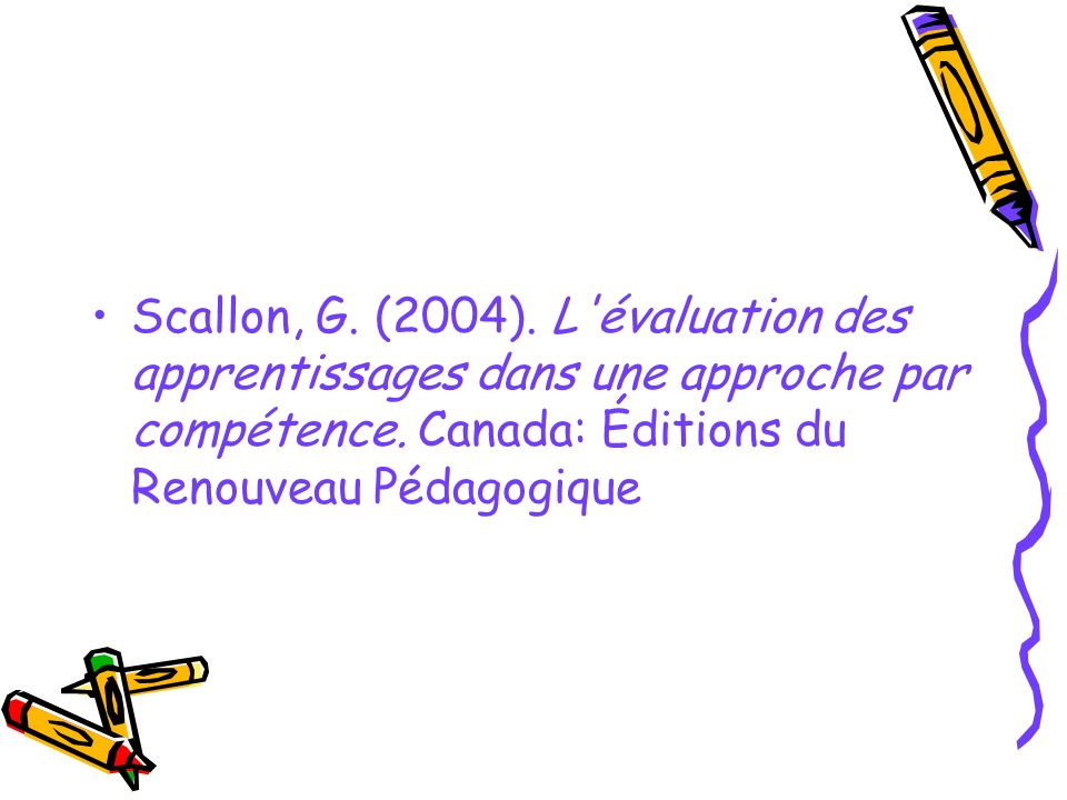 Scallon, G. (2004). L'évaluation des apprentissages dans une approche par compétence. Canada: Éditions du Renouveau Pédagogique
