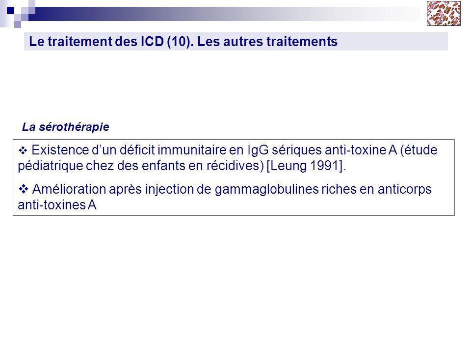 Le traitement des ICD (10). Les autres traitements La sérothérapie Existence dun déficit immunitaire en IgG sériques anti-toxine A (étude pédiatrique