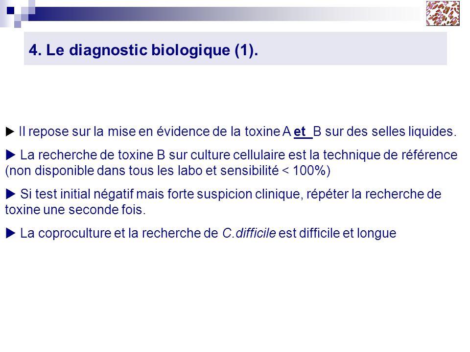 4. Le diagnostic biologique (1). Il repose sur la mise en évidence de la toxine A et B sur des selles liquides. La recherche de toxine B sur culture c