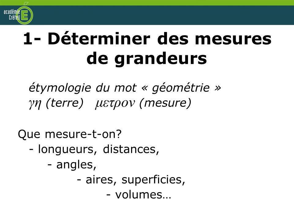 1- Déterminer des mesures de grandeurs étymologie du mot « géométrie » γη (terre) μετρον (mesure) Que mesure-t-on? - longueurs, distances, - angles, -