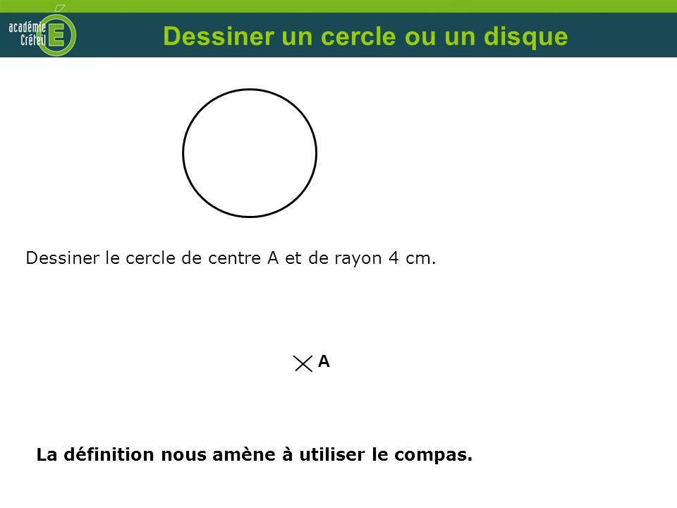 Dessiner le cercle de centre A et de rayon 4 cm. A Dessiner un cercle ou un disque La définition nous amène à utiliser le compas.