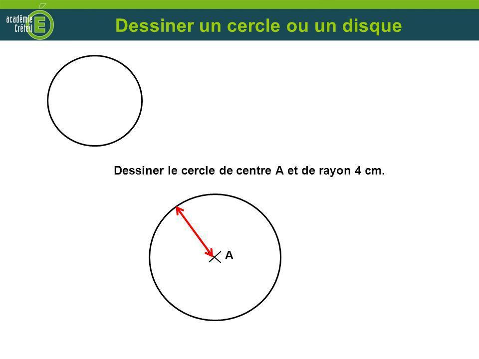 Dessiner le cercle de centre A et de rayon 4 cm. A Dessiner un cercle ou un disque