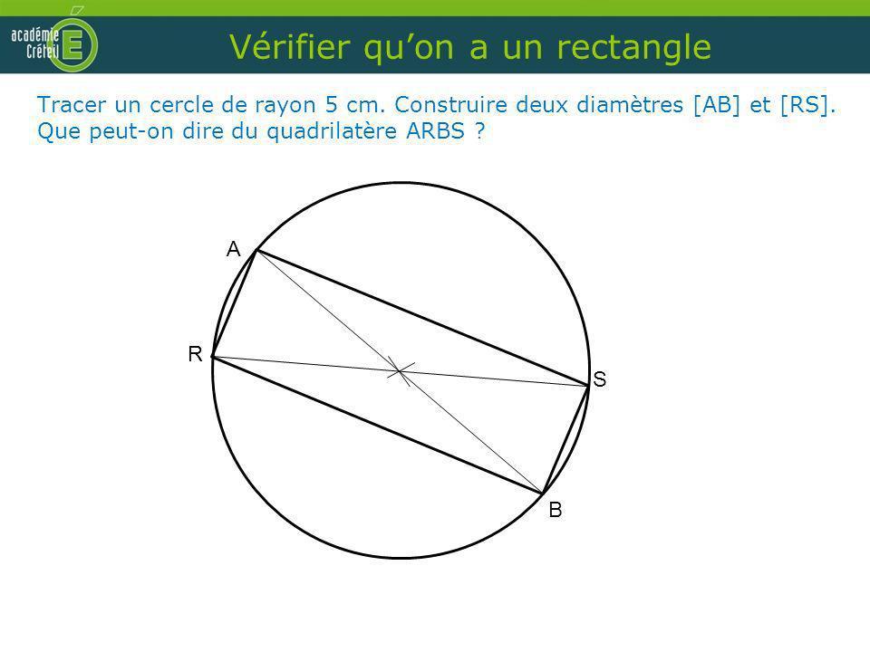 A R S B Vérifier quon a un rectangle Tracer un cercle de rayon 5 cm. Construire deux diamètres [AB] et [RS]. Que peut-on dire du quadrilatère ARBS ?