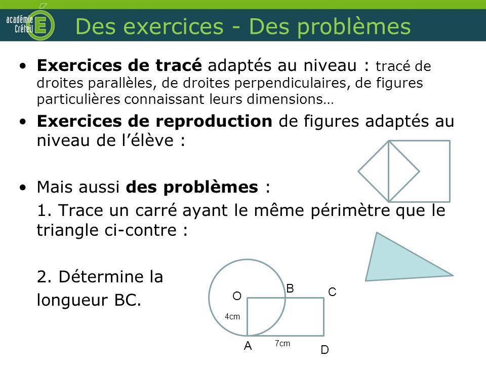 Des exercices - Des problèmes Exercices de tracé adaptés au niveau : tracé de droites parallèles, de droites perpendiculaires, de figures particulière