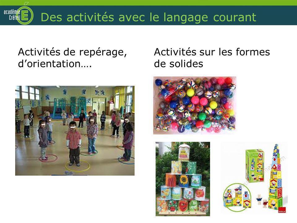 Des activités avec le langage courant Activités de repérage, dorientation…. Activités sur les formes de solides