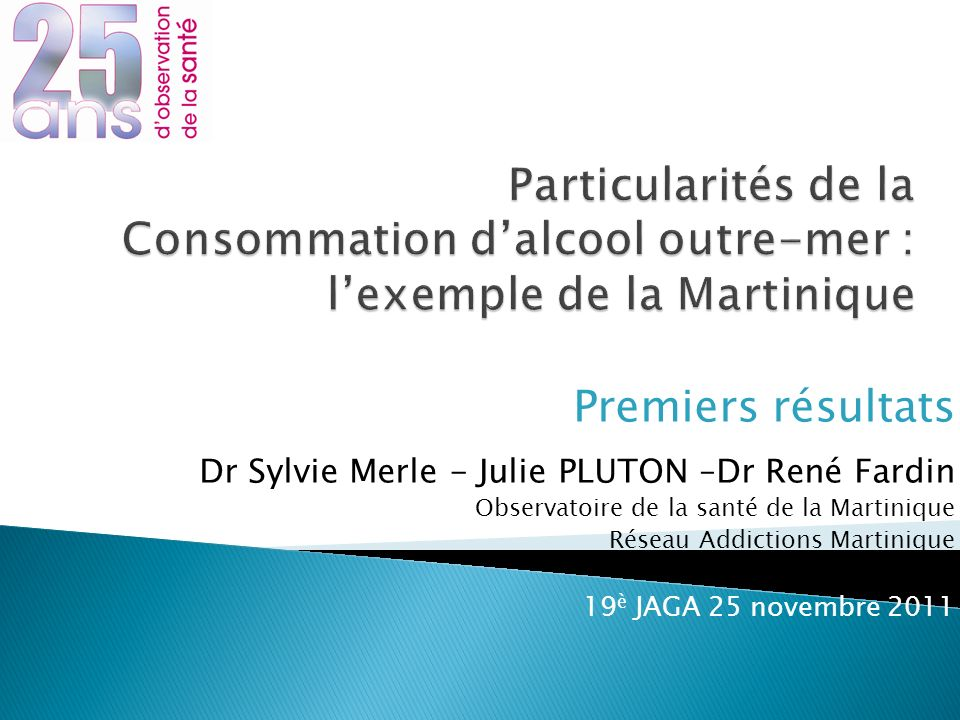 Premiers résultats Dr Sylvie Merle - Julie PLUTON –Dr René Fardin Observatoire de la santé de la Martinique Réseau Addictions Martinique 19 è JAGA 25