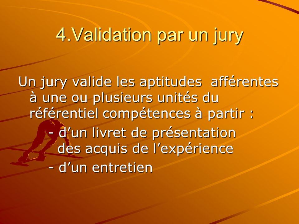 4.Validation par un jury Un jury valide les aptitudes afférentes à une ou plusieurs unités du référentiel compétences à partir : - dun livret de prése