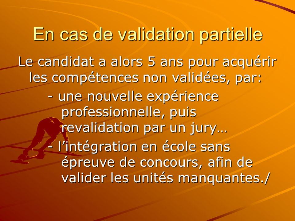 En cas de validation partielle Le candidat a alors 5 ans pour acquérir les compétences non validées, par: - une nouvelle expérience professionnelle, p