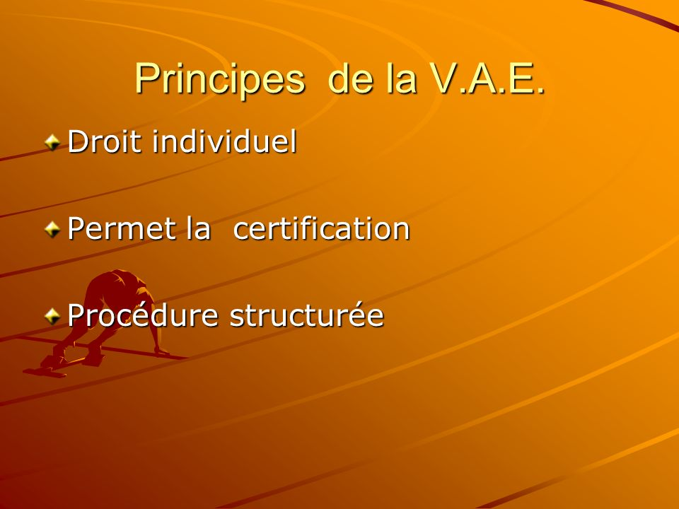 Principes de la V.A.E. Droit individuel Permet la certification Procédure structurée