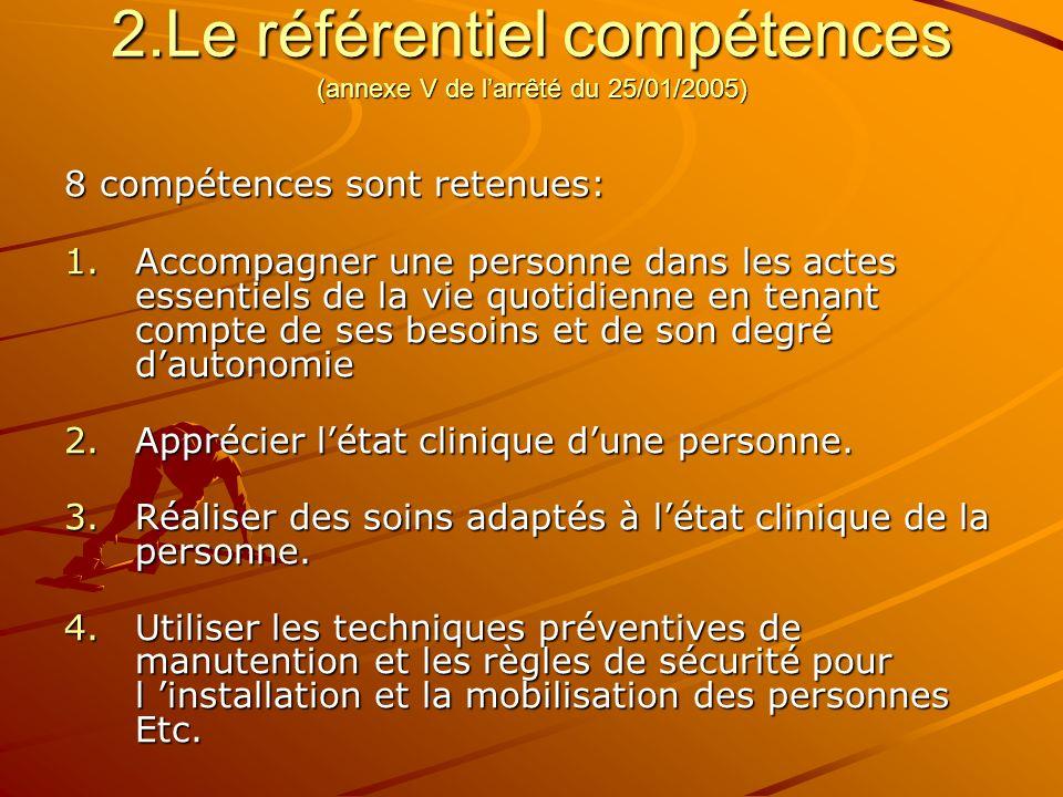 2.Le référentiel compétences (annexe V de larrêté du 25/01/2005) 8 compétences sont retenues: 1.Accompagner une personne dans les actes essentiels de