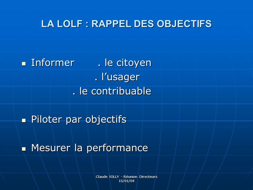 Claude JOLLY - Réunion Directeurs 15/01/04 LA LOLF : RAPPEL DES OBJECTIFS Informer. le citoyen Informer. le citoyen. lusager. lusager. le contribuable
