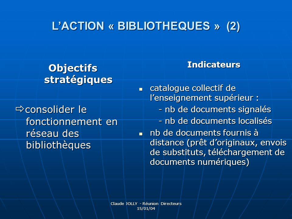 Claude JOLLY - Réunion Directeurs 15/01/04 LACTION « BIBLIOTHEQUES » (2) Objectifs stratégiques consolider le fonctionnement en réseau des bibliothèqu