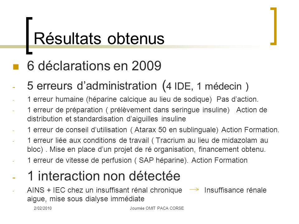 Résultats obtenus 6 déclarations en 2009 - 5 erreurs dadministration ( 4 IDE, 1 médecin ) - 1 erreur humaine (héparine calcique au lieu de sodique) Pas daction.