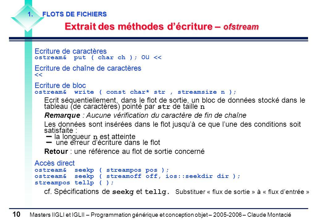 Masters IIGLI et IGLII – Programmation générique et conception objet – 2005-2006 – Claude Montacié 10 Ecriture de caractères ostream& put ( char ch ); ou << Ecriture de chaîne de caractères << Ecriture de bloc ostream& write ( const char* str, streamsize n ); Ecrit séquentiellement, dans le flot de sortie, un bloc de données stocké dans le tableau (de caractères) pointé par str de taille n Remarque : Aucune vérification du caractère de fin de chaîne Les données sont insérées dans le flot jusquà ce que lune des conditions soit satisfaite : – – la longueur n est atteinte – – une erreur décriture dans le flot Retour : une référence au flot de sortie concerné Accès direct ostream& seekp ( streampos pos ); ostream& seekp ( streamoff off, ios::seekdir dir ); streampos tellp ( ); cf.