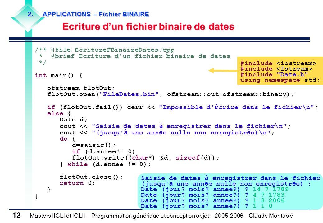Masters IIGLI et IGLII – Programmation générique et conception objet – 2005-2006 – Claude Montacié 12 /** @file EcritureFBinaireDates.cpp * @brief Ecriture d un fichier binaire de dates */ int main() { ofstream flotOut; flotOut.open( FileDates.bin , ofstream::out|ofstream::binary); if (flotOut.fail()) cerr << Impossible d é crire dans le fichier\n ; else { Date d; cout << Saisie de dates à enregistrer dans le fichier\n ; cout << (jusqu à une ann é e nulle non enregistr é e)\n ; do { d=saisir(); if (d.annee!= 0) flotOut.write((char*) &d, sizeof(d)); } while (d.annee != 0); flotOut.close(); return 0; } 2.APPLICATIONS – Fichier BINAIRE Ecriture dun fichier binaire de dates #include #include Date.h using namespace std; Saisie de dates à enregistrer dans le fichier (jusqu à une ann é e nulle non enregistr é e) : Date (jour.