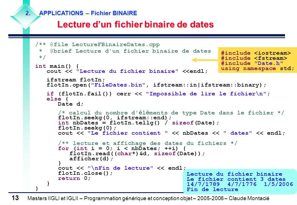 Masters IIGLI et IGLII – Programmation générique et conception objet – 2005-2006 – Claude Montacié 13 Lecture du fichier binaire Le fichier contient 3 dates 14/7/1789 4/7/1776 1/5/2006 Fin de lecture /** @file LectureFBinaireDates.cpp * @brief Lecture d un fichier binaire de dates */ int main() { cout << Lecture du fichier binaire <<endl; ifstream flotIn; flotIn.open( FileDates.bin , ifstream::in|ifstream::binary); if (flotIn.fail()) cerr << Impossible de lire le fichier\n ; else { Date d; /* calcul du nombre d é l é ments de type Date dans le fichier */ flotIn.seekg(0, ifstream::end); int nbDates = flotIn.tellg() / sizeof(Date); flotIn.seekg(0); cout << Le fichier contient << nbDates << dates << endl; /** lecture et affichage des dates du fichiers */ for (int i = 0; i < nbDates; ++i) { flotIn.read((char*)&d, sizeof(Date)); afficher(d); } cout << \nFin de lecture << endl; flotIn.close(); return 0; } #include #include Date.h using namespace std; 2.APPLICATIONS – Fichier BINAIRE Lecture dun fichier binaire de dates