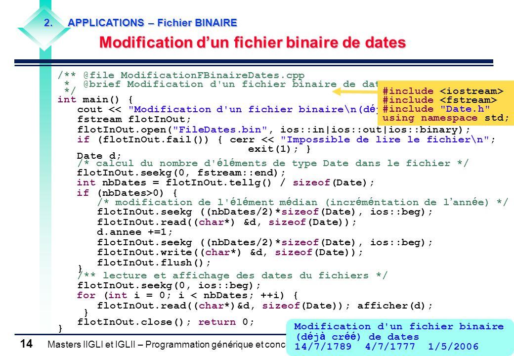 Masters IIGLI et IGLII – Programmation générique et conception objet – 2005-2006 – Claude Montacié 14 /** @file ModificationFBinaireDates.cpp * @brief Modification d un fichier binaire de dates */ int main() { cout << Modification d un fichier binaire\n(d é j à cr éé ) de dates\n ; fstream flotInOut; flotInOut.open( FileDates.bin , ios::in|ios::out|ios::binary); if (flotInOut.fail()) { cerr << Impossible de lire le fichier\n ; exit(1); } Date d; /* calcul du nombre d é l é ments de type Date dans le fichier */ flotInOut.seekg(0, fstream::end); int nbDates = flotInOut.tellg() / sizeof(Date); if (nbDates>0) { /* modification de l é l é ment m é dian (incr é m é ntation de l ann é e) */ flotInOut.seekg ((nbDates/2)*sizeof(Date), ios::beg); flotInOut.read((char*) &d, sizeof(Date)); d.annee +=1; flotInOut.seekg ((nbDates/2)*sizeof(Date), ios::beg); flotInOut.write((char*) &d, sizeof(Date)); flotInOut.flush(); } /** lecture et affichage des dates du fichiers */ flotInOut.seekg(0, ios::beg); for (int i = 0; i < nbDates; ++i) { flotInOut.read((char*)&d, sizeof(Date)); afficher(d); } flotInOut.close(); return 0; } #include #include Date.h using namespace std; Modification d un fichier binaire (d é j à cr éé ) de dates 14/7/1789 4/7/1777 1/5/2006 2.APPLICATIONS – Fichier BINAIRE Modification dun fichier binaire de dates