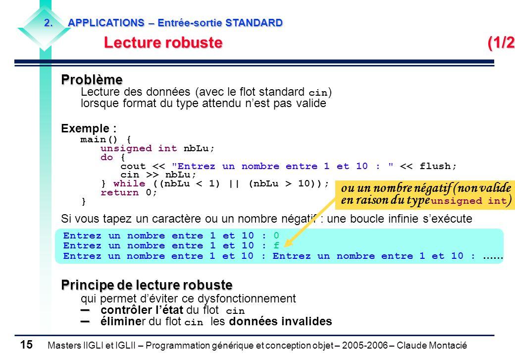 Masters IIGLI et IGLII – Programmation générique et conception objet – 2005-2006 – Claude Montacié 15 Problème Lecture des données (avec le flot standard cin ) lorsque format du type attendu nest pas valide Exemple : main() { unsigned int nbLu; do { cout << Entrez un nombre entre 1 et 10 : << flush; cin >> nbLu; } while ((nbLu 10)); return 0; } Si vous tapez un caractère ou un nombre négatif : une boucle infinie sexécute Principe de lecture robuste qui permet déviter ce dysfonctionnement – – – contrôler létat du flot cin – éliminer du flot cin les données invalides Entrez un nombre entre 1 et 10 : 0 Entrez un nombre entre 1 et 10 : f Entrez un nombre entre 1 et 10 : Entrez un nombre entre 1 et 10 : …… ou un nombre négatif (non valide en raison du type unsigned int ) 2.APPLICATIONS – Entrée-sortie STANDARD Lecture robuste (1/2) Lecture robuste (1/2)