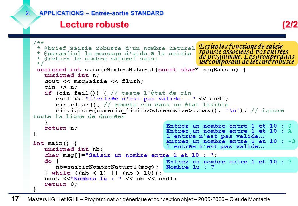 Masters IIGLI et IGLII – Programmation générique et conception objet – 2005-2006 – Claude Montacié 17 /** * @brief Saisie robuste d un nombre naturel * @param[in] le message d aide à la saisie * @return le nombre naturel saisi */ unsigned int saisirNombreNaturel(const char* msgSaisie) { unsigned int n; cout << msgSaisie << flush; cin >> n; if (cin.fail()) { // teste l é tat de cin cout << l entr é e n est pas valide... << endl; cin.clear(); // remets cin dans un é tat lisible cin.ignore(numeric_limits ::max(), \n ); // ignore toute la ligne de donn é es } return n; } int main() { unsigned int nb; char msg[]= Saisir un nombre entre 1 et 10 : ; do { nb=saisirNombreNaturel(msg); } while ((nb 10)); cout << Nombre lu : << nb << endl; return 0; } Entrez un nombre entre 1 et 10 : 0 Entrez un nombre entre 1 et 10 : A l entr é e n est pas valide … Entrez un nombre entre 1 et 10 : -3 l entr é e n est pas valide … Entrez un nombre entre 1 et 10 : 7 Nombre lu : 7 Ecrire les fonctions de saisie robuste associées à vos entrées de programme.