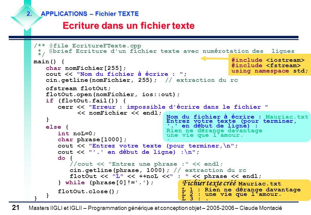Masters IIGLI et IGLII – Programmation générique et conception objet – 2005-2006 – Claude Montacié 21 /** @file EcritureFTexte.cpp * @brief Ecriture d un fichier texte avec num é rotation des lignes */ main() { char nomFichier[255]; cout << Nom du fichier à é crire : ; cin.getline(nomFichier, 255); // extraction du rc ofstream flotOut; flotOut.open(nomFichier, ios::out); if (flotOut.fail()) { cerr << Erreur : impossible d é crire dans le fichier << nomFichier << endl; } else { int noL=0; char phrase[1000]; cout << Entrez votre texte (pour terminer,\n ; cout << . en d é but de ligne) :\n ; do { //cout << Entrez une phrase : << endl; cin.getline(phrase, 1000); // extraction du rc flotOut << L << ++noL << : << phrase << endl; } while (phrase[0]!= . ); flotOut.close(); } #include using namespace std; Nom du fichier à é crire : Mauriac.txt Entrez votre texte (pour terminer, . en d é but de ligne) : Rien ne d é range davantage une vie que l amour..