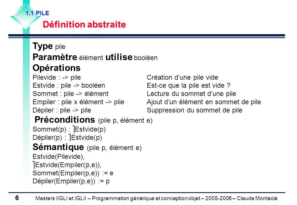 Masters IIGLI et IGLII – Programmation générique et conception objet – 2005-2006 – Claude Montacié 7 1.1 PILE Exemple Création de la pile Pn Pn := Pilevide Empiler(Pn, Paul) Empiler(Pn, Luc) Empiler(Pn, André) Empiler(Pn, Michel) Suite dactions Dépiler(Pn) Empiler (Pn, Jean) Dépiler(Pn) Dépiler(Pn) e : = Sommet(Pn) Question 1) Quelle est la valeur de lélément e .